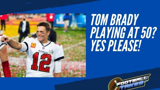 Tom Brady Playing at 50 Yes Please!